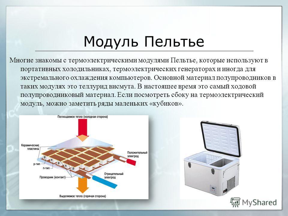 Модуль Пельтье Многие знакомы с термоэлектрическими модулями Пельтье, которые используют в портативных холодильниках, термоэлектрических генераторах и иногда для экстремального охлаждения компьютеров. Основной материал полупроводников в таких модулях