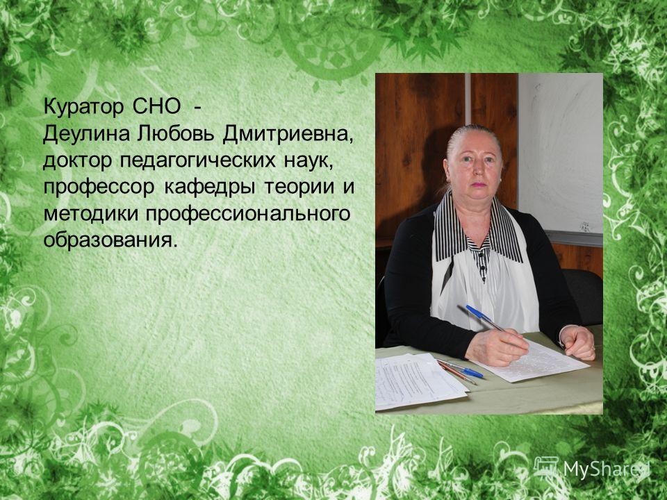 Куратор СНО - Деулина Любовь Дмитриевна, доктор педагогических наук, профессор кафедры теории и методики профессионального образования.