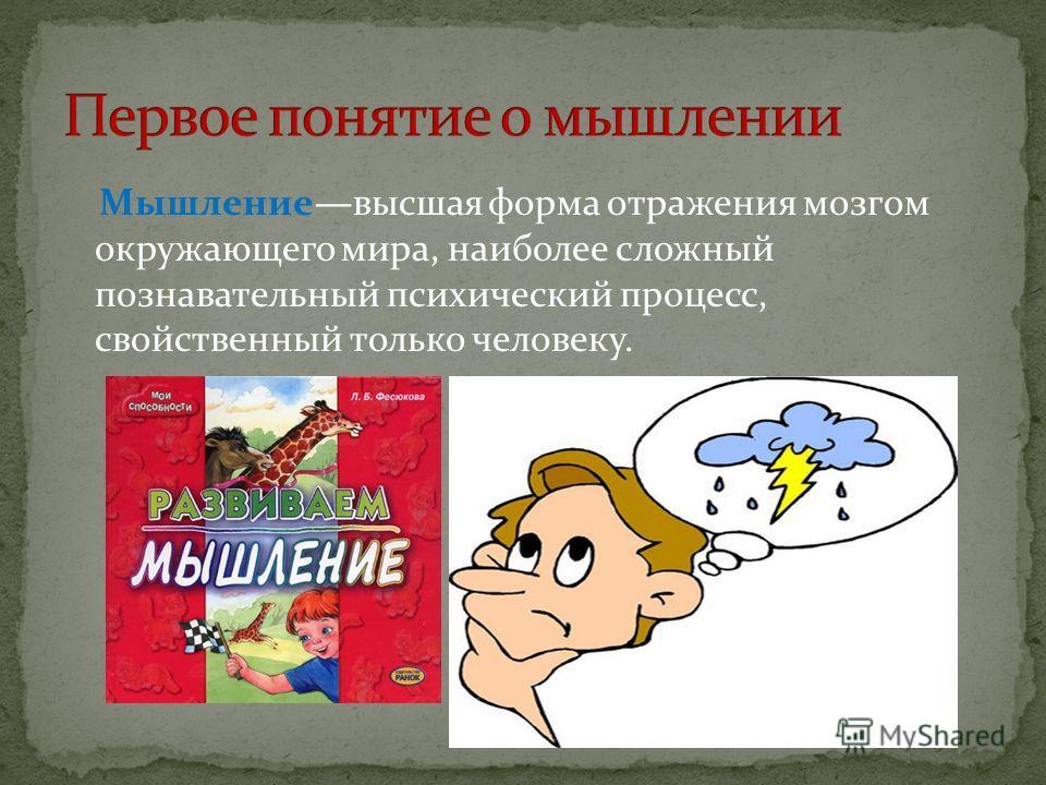 Мышлениевысшая форма отражения мозгом окружающего мира, наиболее сложный познавательный психический процесс, свойственный только человеку.