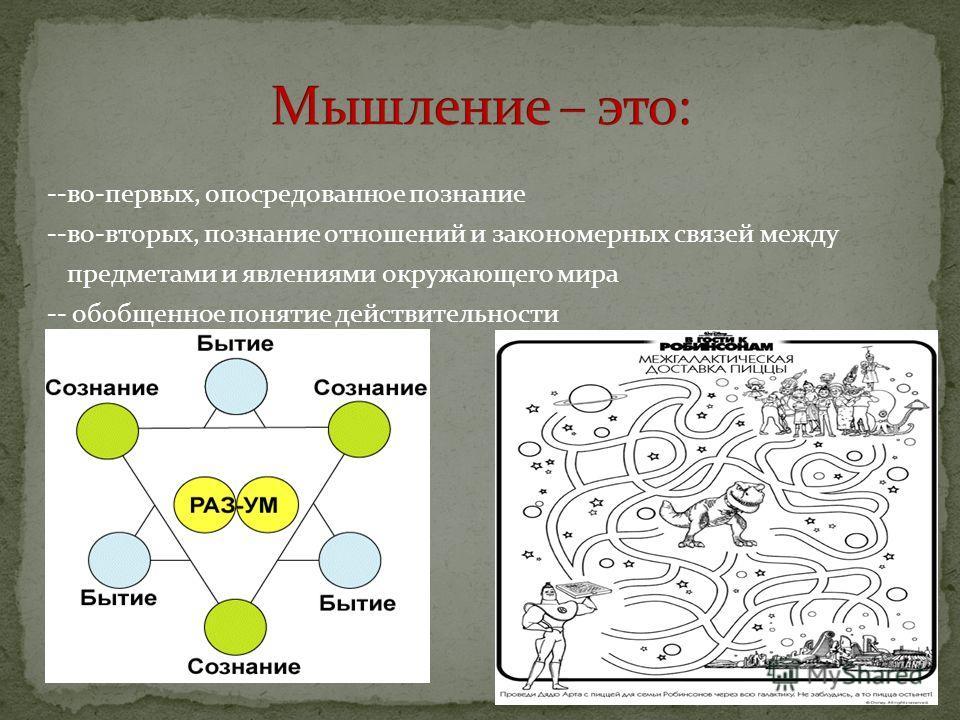 --во-первых, опосредованное познание --во-вторых, познание отношений и закономерных связей между предметами и явлениями окружающего мира -- обобщенное понятие действительности