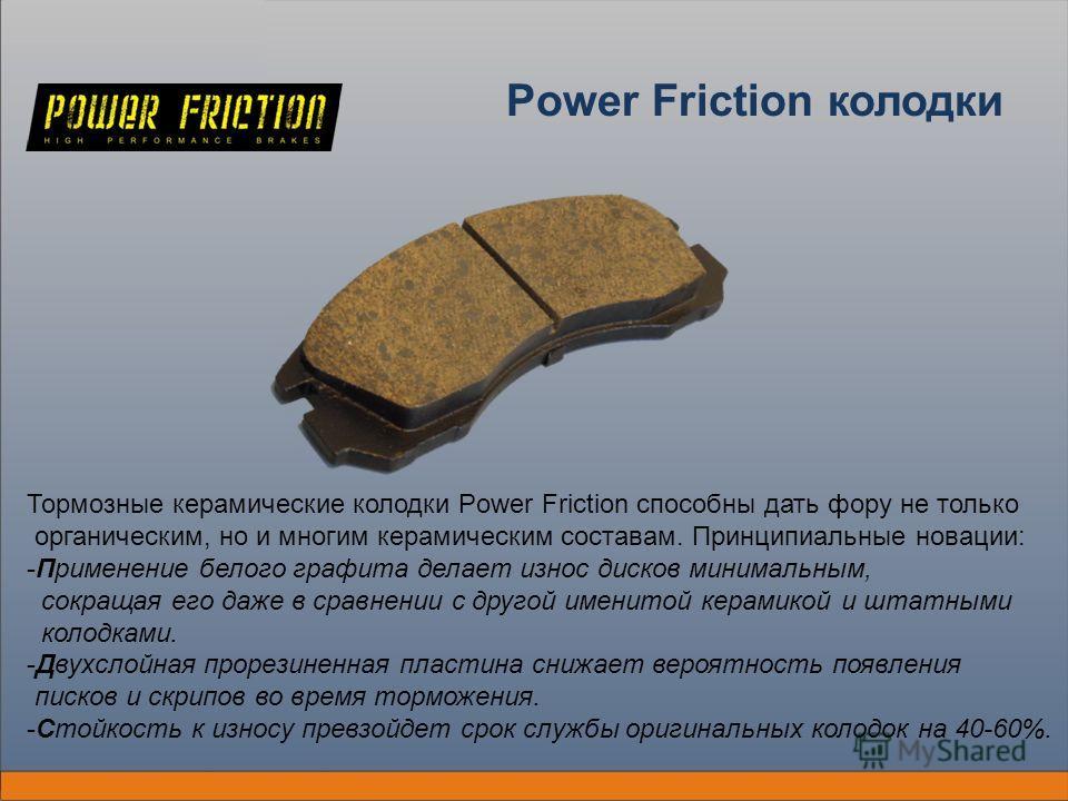 Power Friction колодки Тормозные керамические колодки Power Friction способны дать фору не только органическим, но и многим керамическим составам. Принципиальные новации: -Применение белого графита делает износ дисков минимальным, сокращая его даже в