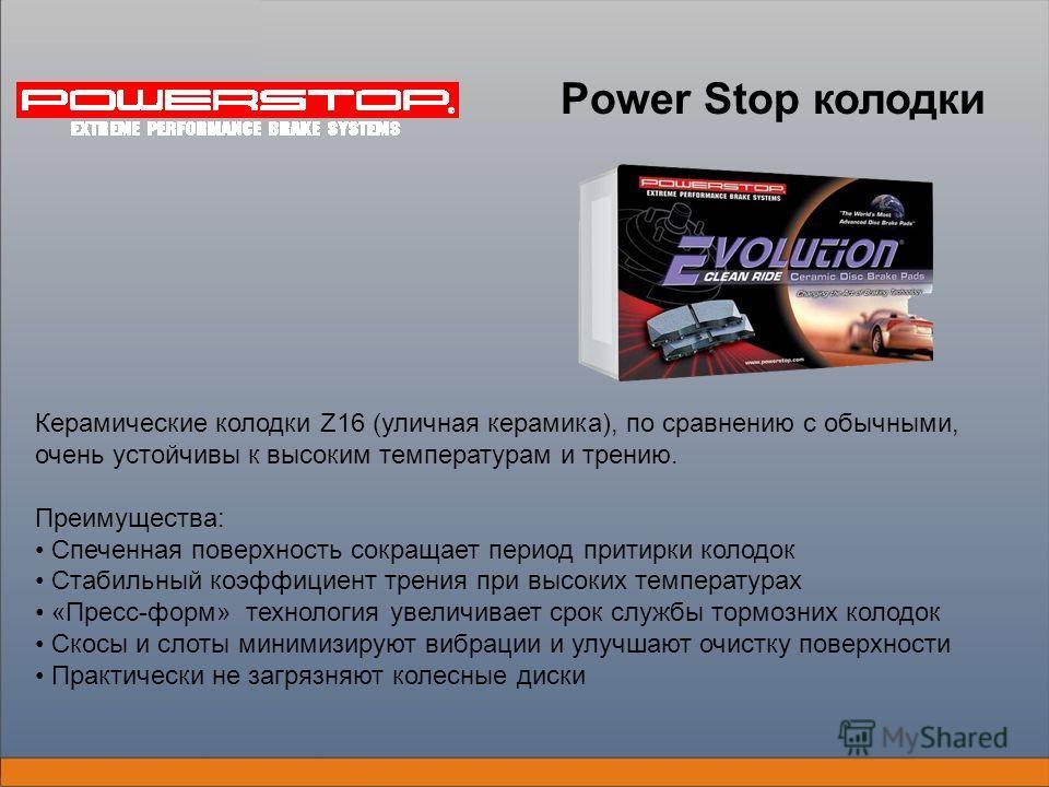 Power Stop колодки Керамические колодки Z16 (уличная керамика), по сравнению с обычными, очень устойчивы к высоким температурам и трению. Преимущества: Спеченная поверхность сокращает период притирки колодок Стабильный коэффициент трения при высоких