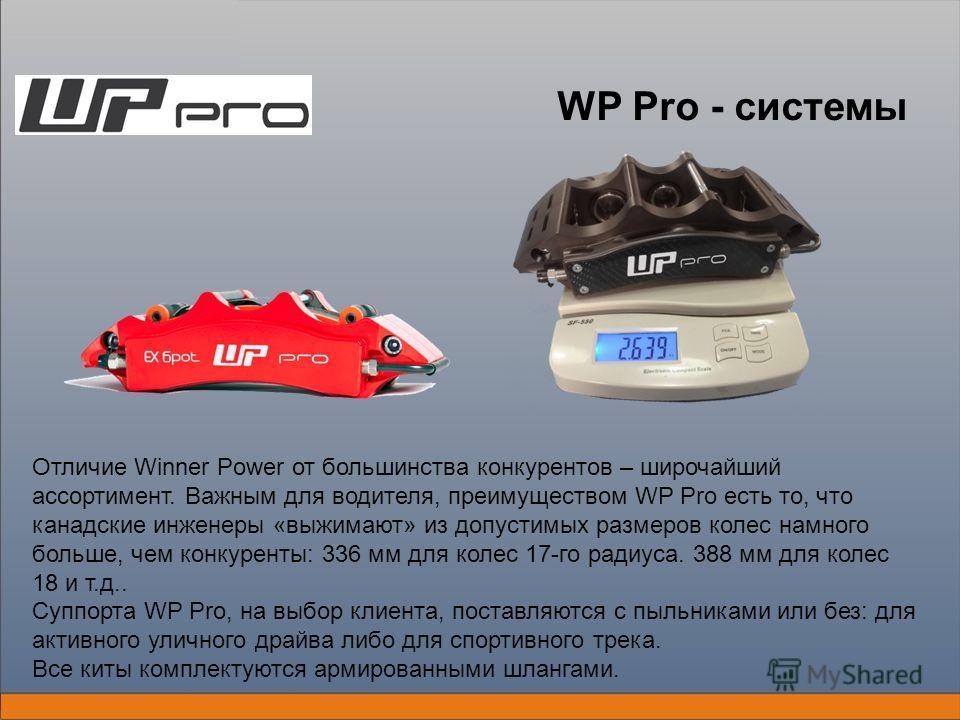 WP Pro - системы Отличие Winner Power от большинства конкурентов – широчайший ассортимент. Важным для водителя, преимуществом WP Pro есть то, что канадские инженеры «выжимают» из допустимых размеров колес намного больше, чем конкуренты: 336 мм для ко