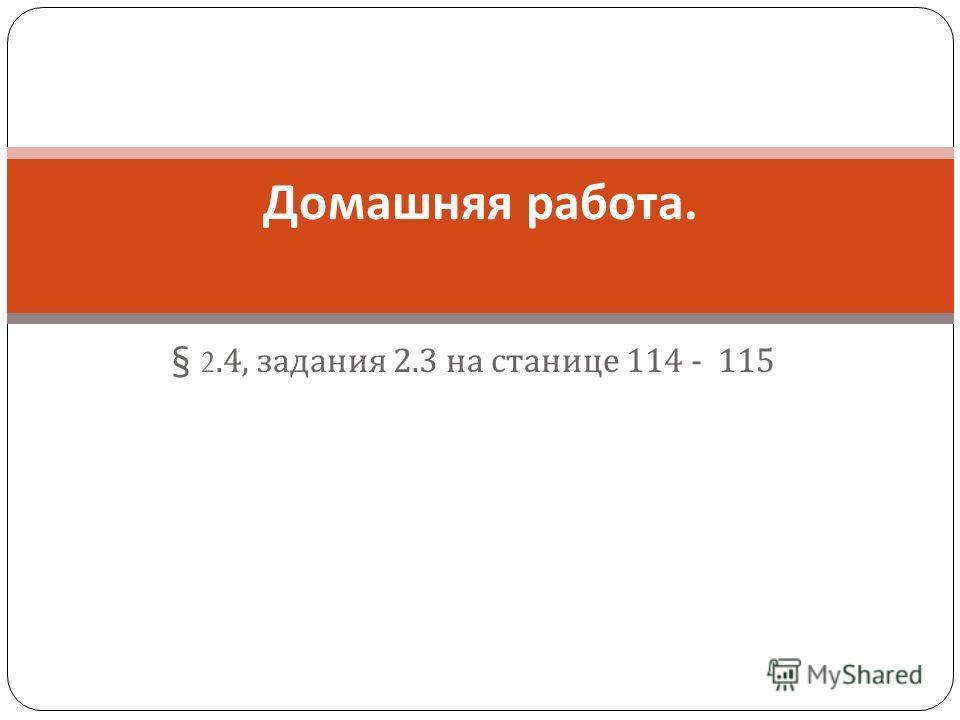 § 2.4, задания 2.3 на станице 114 - 115 Домашняя работа.