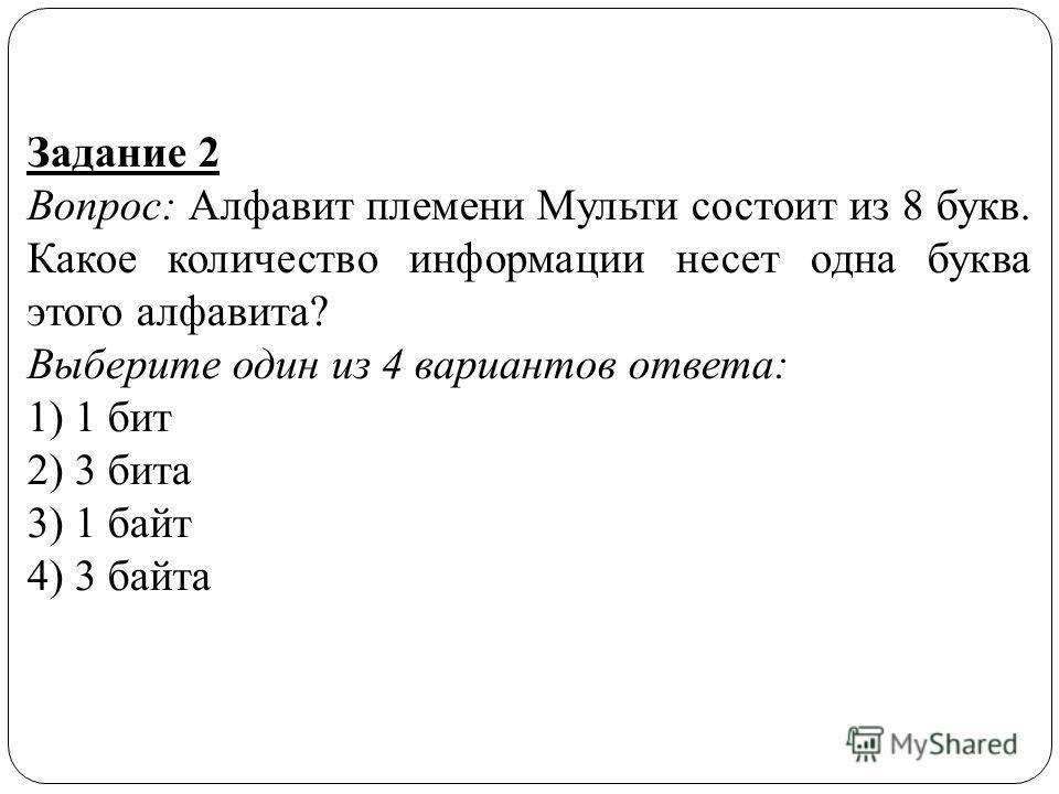 Задание 2 Вопрос: Алфавит племени Мульти состоит из 8 букв. Какое количество информации несет одна буква этого алфавита? Выберите один из 4 вариантов ответа: 1) 1 бит 2) 3 бита 3) 1 байт 4) 3 байта