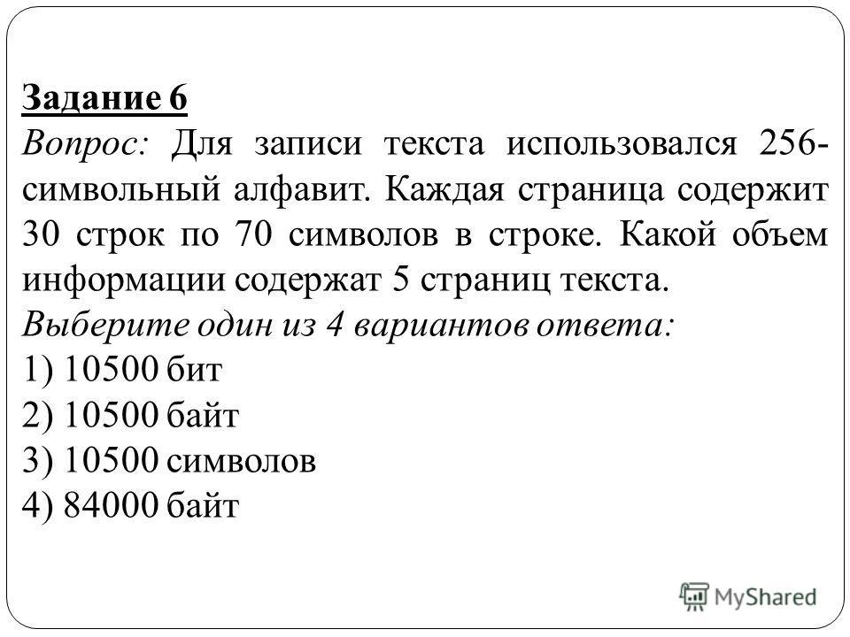 Задание 6 Вопрос: Для записи текста использовался 256- символьный алфавит. Каждая страница содержит 30 строк по 70 символов в строке. Какой объем информации содержат 5 страниц текста. Выберите один из 4 вариантов ответа: 1) 10500 бит 2) 10500 байт 3)