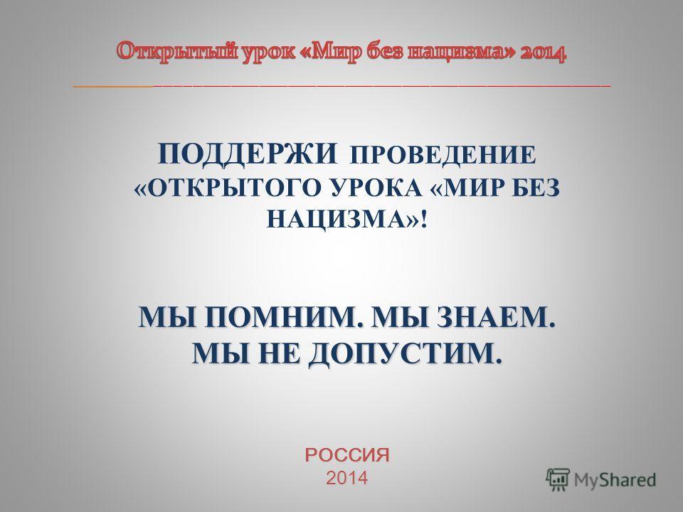 ПОДДЕРЖИ ПРОВЕДЕНИЕ «ОТКРЫТОГО УРОКА «МИР БЕЗ НАЦИЗМА»! МЫ ПОМНИМ. МЫ ЗНАЕМ. МЫ НЕ ДОПУСТИМ. РОССИЯ2014