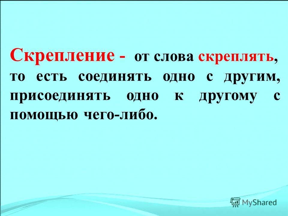 Скрепление - от слова скреплять, то есть соединять одно с другим, присоединять одно к другому с помощью чего-либо.