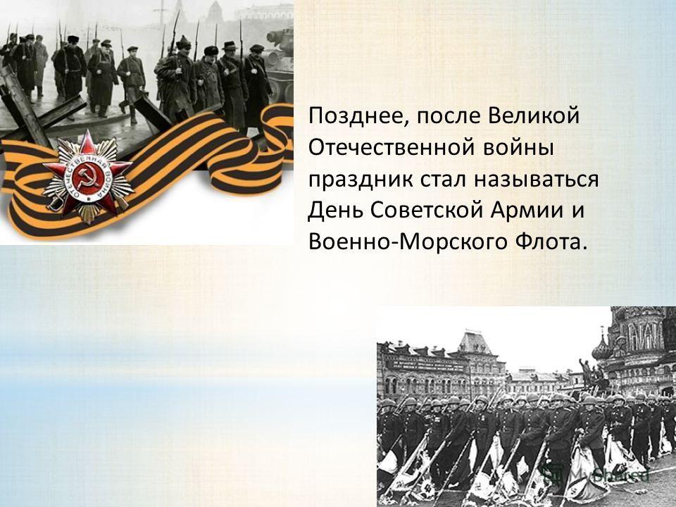 Позднее, после Великой Отечественной войны праздник стал называться День Советской Армии и Военно-Морского Флота.