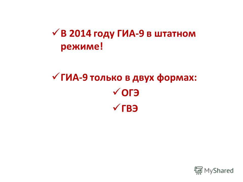 В 2014 году ГИА-9 в штатном режиме! ГИА-9 только в двух формах: ОГЭ ГВЭ