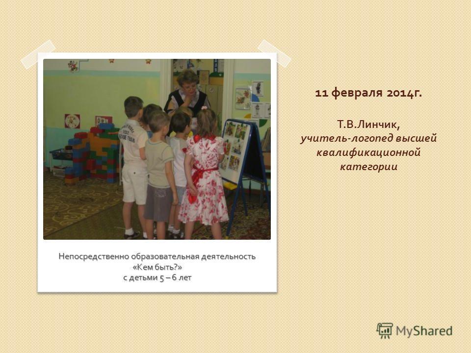 11 февраля 2014 г. Т. В. Линчик, учитель - логопед высшей квалификационной категории Непосредственно образовательная деятельность « Кем быть ?» с детьми 5 – 6 лет