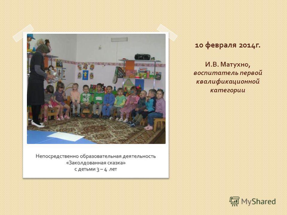 10 февраля 2014 г. И. В. Матухно, воспитатель первой квалификационной категории Непосредственно образовательная деятельность « Заколдованная сказка » с детьми 3 – 4 лет
