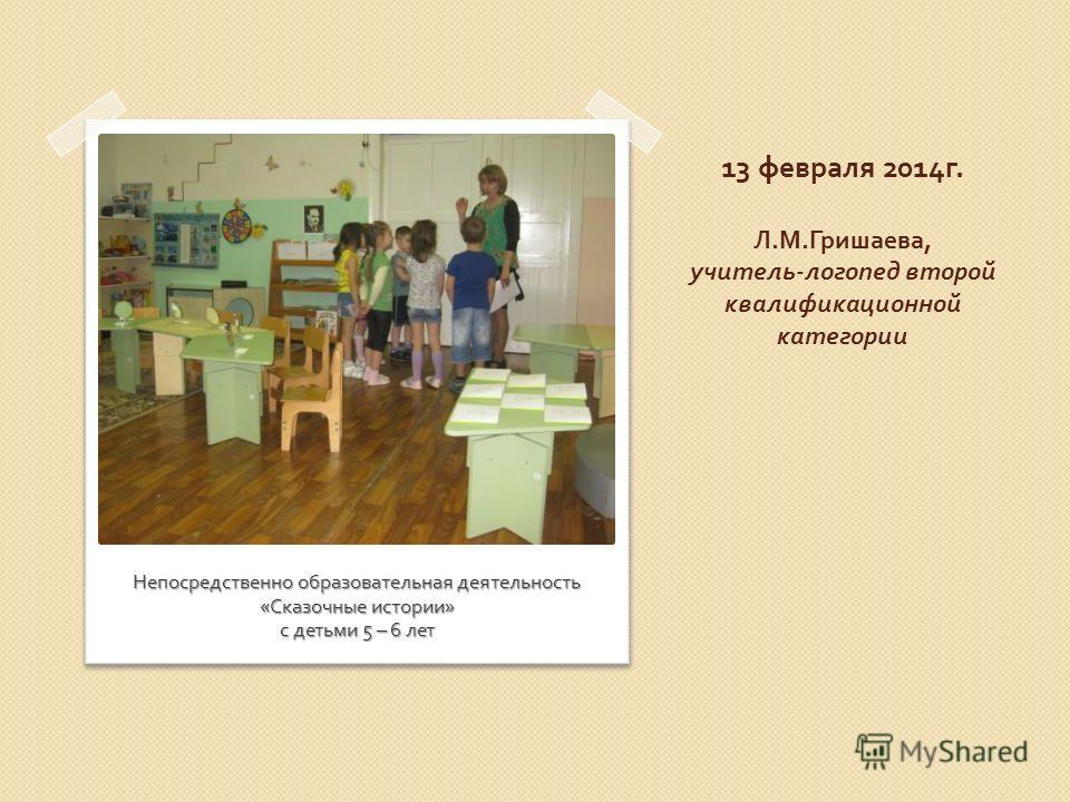 13 февраля 2014 г. Л. М. Гришаева, учитель - логопед второй квалификационной категории Непосредственно образовательная деятельность « Сказочные истории » с детьми 5 – 6 лет