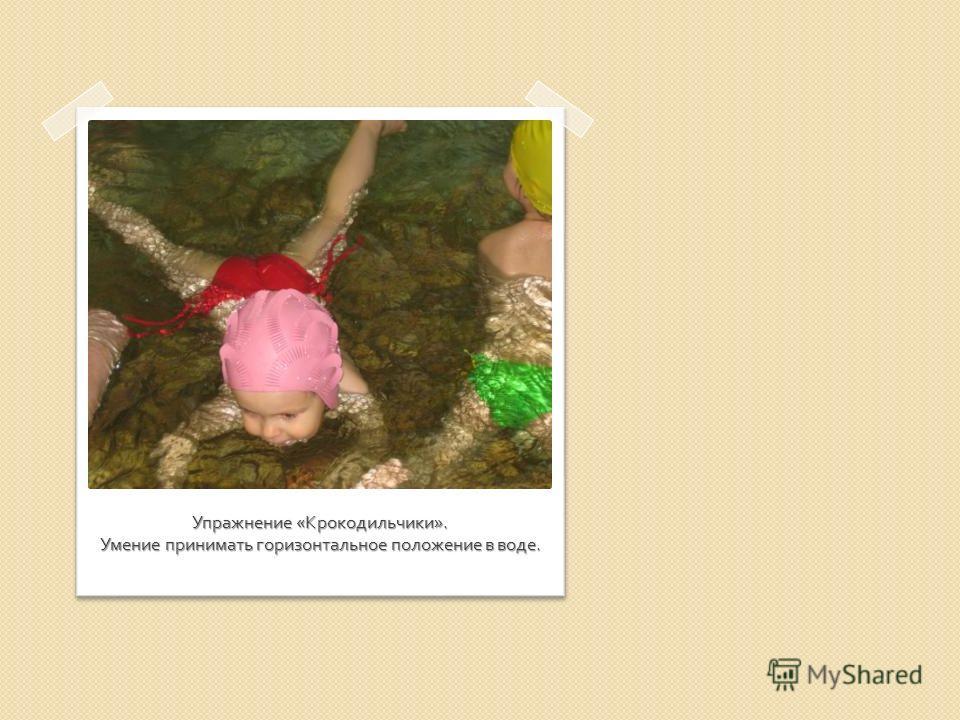 Упражнение « Крокодильчики ». Умение принимать горизонтальное положение в воде.
