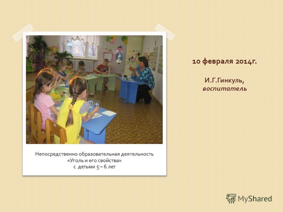 10 февраля 2014 г. И. Г. Гинкуль, воспитатель Непосредственно образовательная деятельность « Уголь и его свойства » с детьми 5 – 6 лет