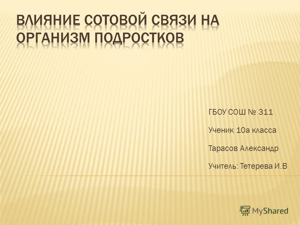 ГБОУ СОШ 311 Ученик 10а класса Тарасов Александр Учитель: Тетерева И.В