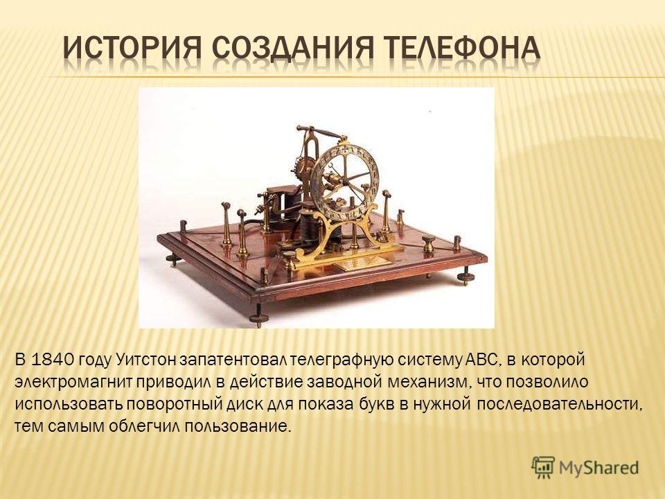 В 1840 году Уитстон запатентовал телеграфную систему ABC, в которой электромагнит приводил в действие заводной механизм, что позволило использовать поворотный диск для показа букв в нужной последовательности, тем самым облегчил пользование.