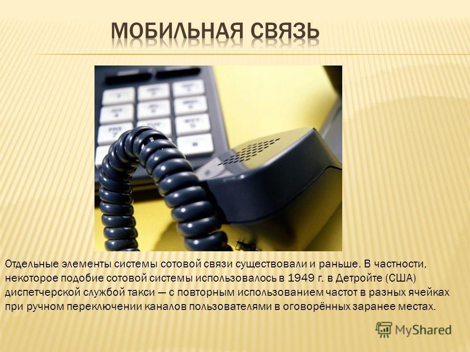 Отдельные элементы системы сотовой связи существовали и раньше. В частности, некоторое подобие сотовой системы использовалось в 1949 г. в Детройте (США) диспетчерской службой такси с повторным использованием частот в разных ячейках при ручном переклю