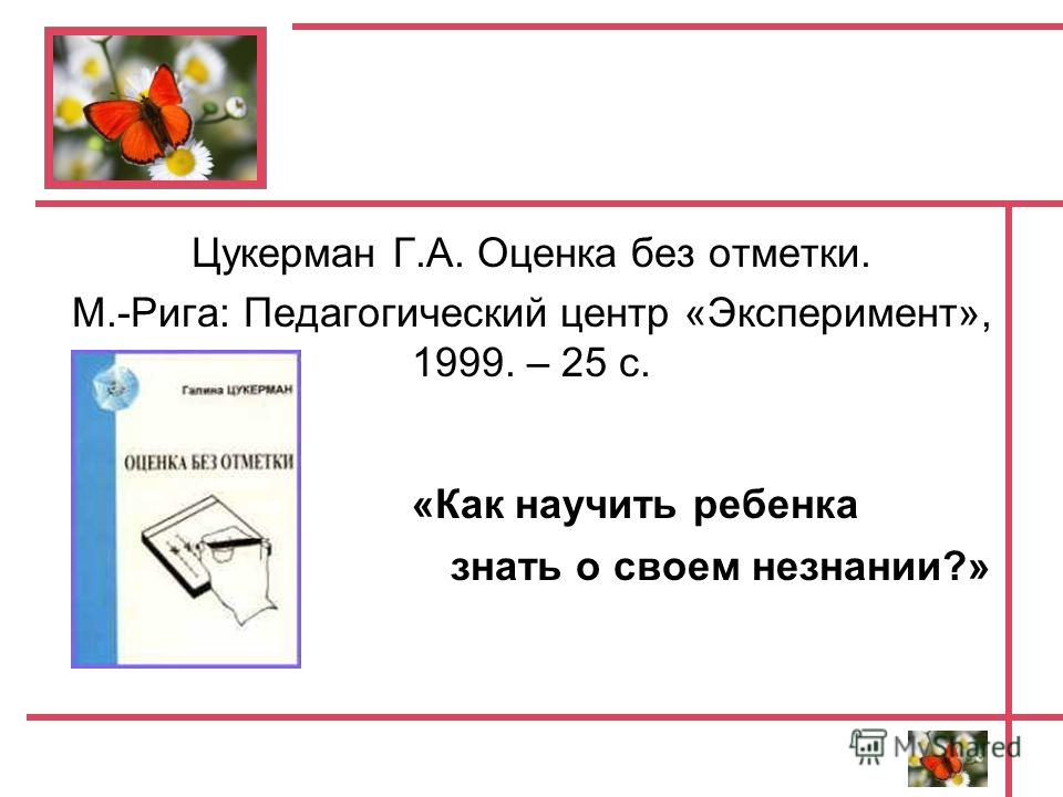 Цукерман Г.А. Оценка без отметки. М.-Рига: Педагогический центр «Эксперимент», 1999. – 25 с. «Как научить ребенка знать о своем незнании?»