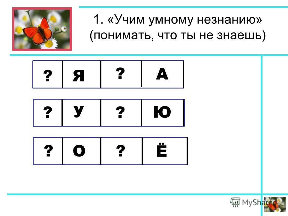 1. «Учим умному незнанию» (понимать, что ты не знаешь) ? ? ? ? ?? Я А У Ю О Ё
