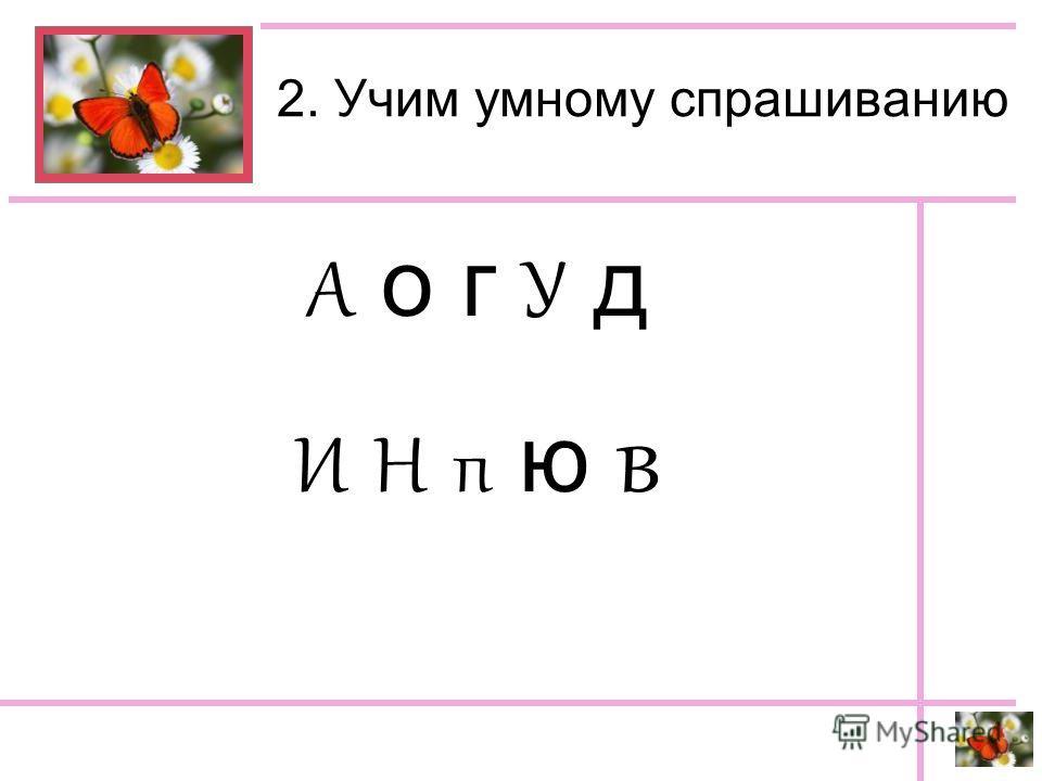2. Учим умному спрашиванию А о г У д И Н п ю в