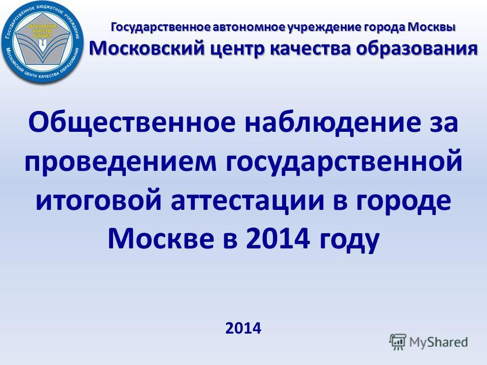 Государственное автономное учреждение города Москвы Московский центр качества образования Общественное наблюдение за проведением государственной итоговой аттестации в городе Москве в 2014 году 2014