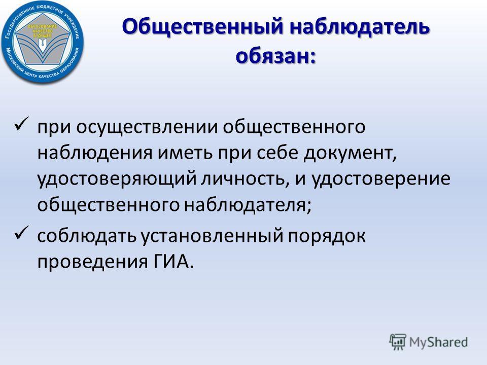 Общественный наблюдатель обязан: при осуществлении общественного наблюдения иметь при себе документ, удостоверяющий личность, и удостоверение общественного наблюдателя; соблюдать установленный порядок проведения ГИА.