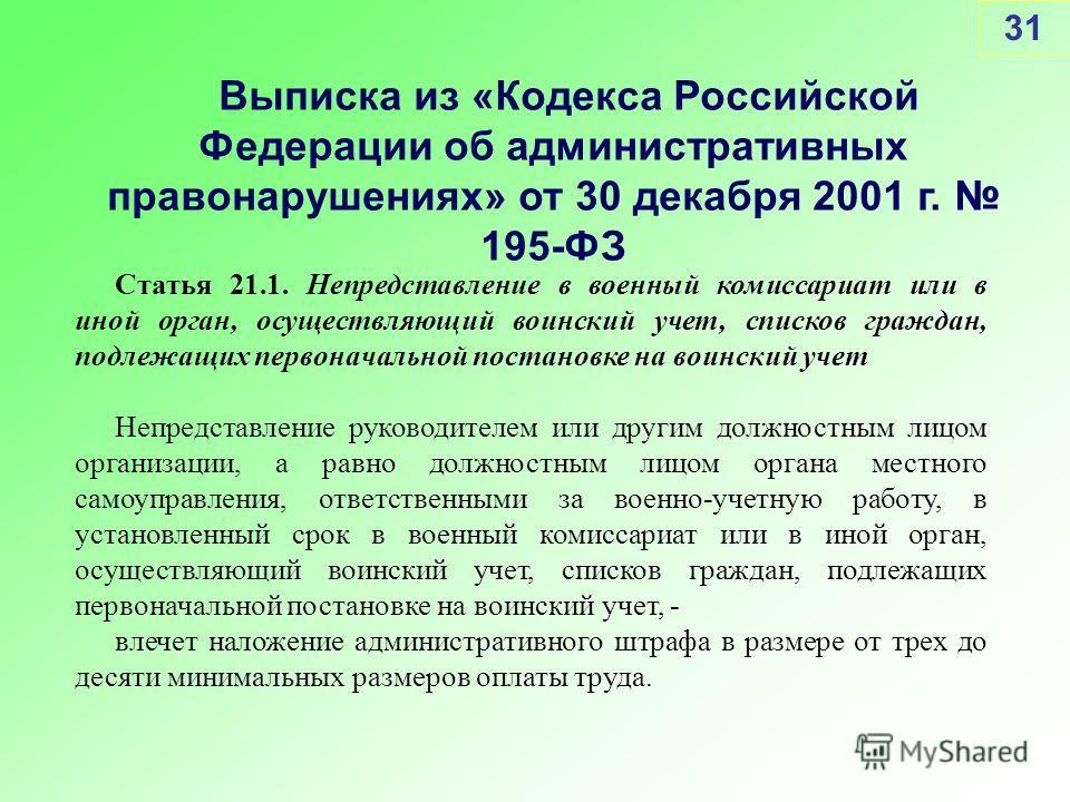 31 Выписка из «Кодекса Российской Федерации об административных правонарушениях» от 30 декабря 2001 г. 195-ФЗ Статья 21.1. Непредставление в военный комиссариат или в иной орган, осуществляющий воинский учет, списков граждан, подлежащих первоначально