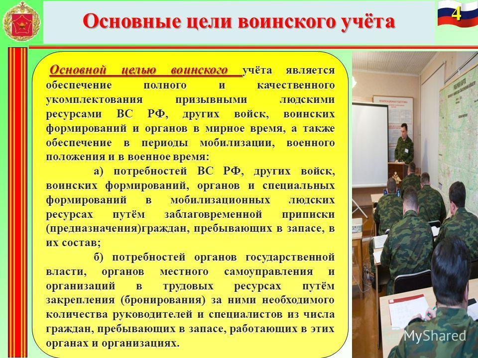 Основные цели воинского учёта 4 Основной целью воинского учёта является обеспечение полного и качественного укомплектования призывными людскими ресурсами ВС РФ, других войск, воинских формирований и органов в мирное время, а также обеспечение в перио