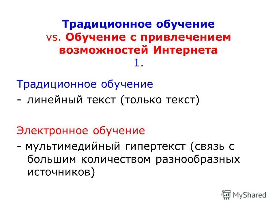 Традиционное обучение vs. Обучение с привлечением возможностей Интернета 1. Традиционное обучение -линейный текст (только текст) Электронное обучение - мультимедийный гипертекст (связь с большим количеством разнообразных источников)