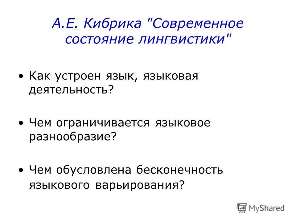 А.Е. Кибрика Современное состояние лингвистики Как устроен язык, языковая деятельность? Чем ограничивается языковое разнообразие? Чем обусловлена бесконечность языкового варьирования?