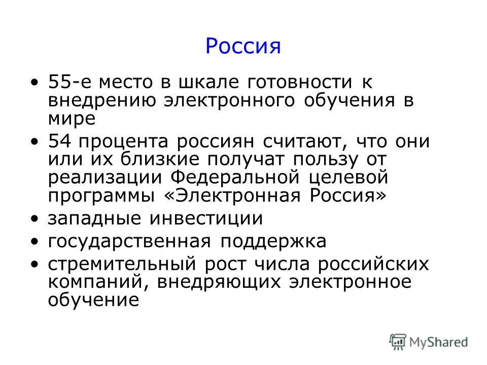 Россия 55-е место в шкале готовности к внедрению электронного обучения в мире 54 процента россиян считают, что они или их близкие получат пользу от реализации Федеральной целевой программы «Электронная Россия» западные инвестиции государственная подд