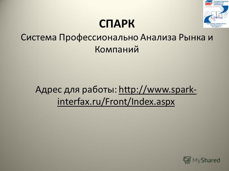 СПАРК Система Профессионально Анализа Рынка и Компаний Адрес для работы: http://www.spark- interfax.ru/Front/Index.aspx