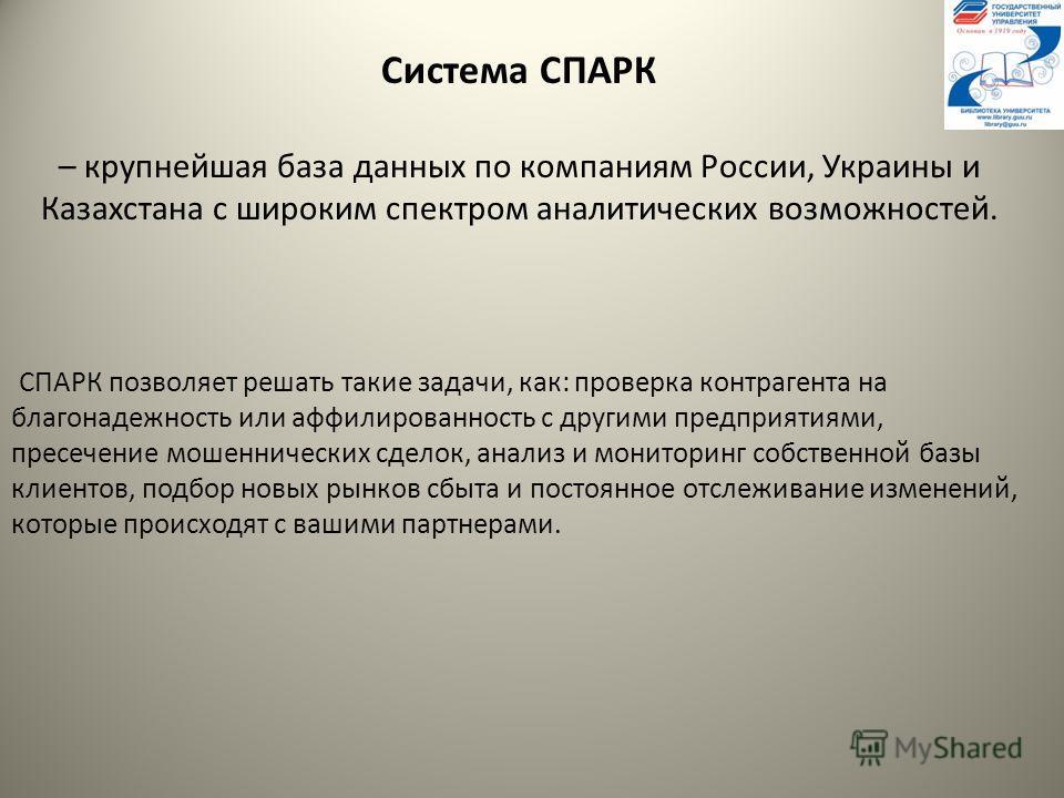 Система СПАРК – крупнейшая база данных по компаниям России, Украины и Казахстана с широким спектром аналитических возможностей. СПАРК позволяет решать такие задачи, как: проверка контрагента на благонадежность или аффилированность с другими предприят