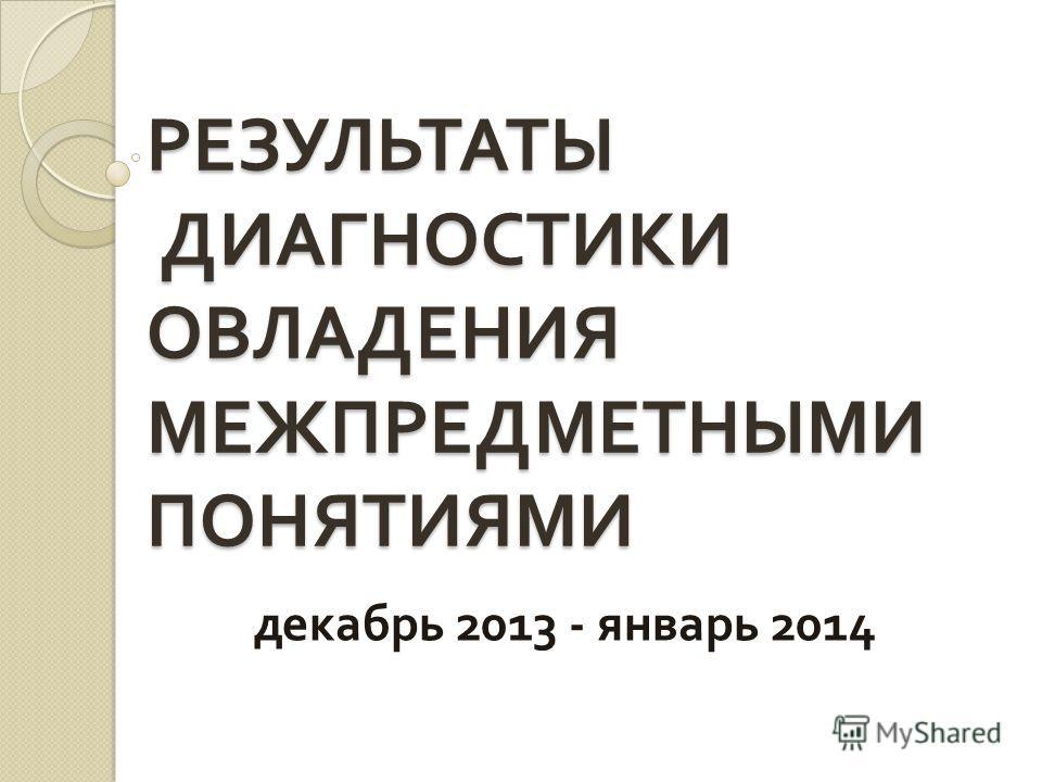 РЕЗУЛЬТАТЫ ДИАГНОСТИКИ ОВЛАДЕНИЯ МЕЖПРЕДМЕТНЫМИ ПОНЯТИЯМИ декабрь 2013 - январь 2014
