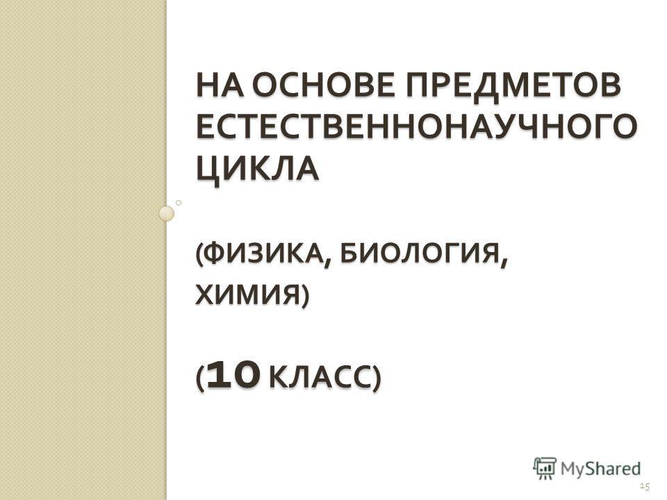 НА ОСНОВЕ ПРЕДМЕТОВ ЕСТЕСТВЕННОНАУЧНОГО ЦИКЛА ( ФИЗИКА, БИОЛОГИЯ, ХИМИЯ ) ( 10 КЛАСС ) 15