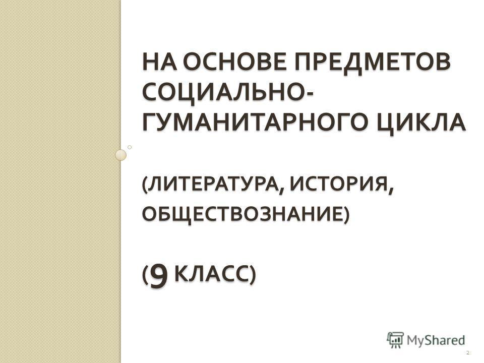 НА ОСНОВЕ ПРЕДМЕТОВ СОЦИАЛЬНО - ГУМАНИТАРНОГО ЦИКЛА ( ЛИТЕРАТУРА, ИСТОРИЯ, ОБЩЕСТВОЗНАНИЕ ) ( 9 КЛАСС ) 2