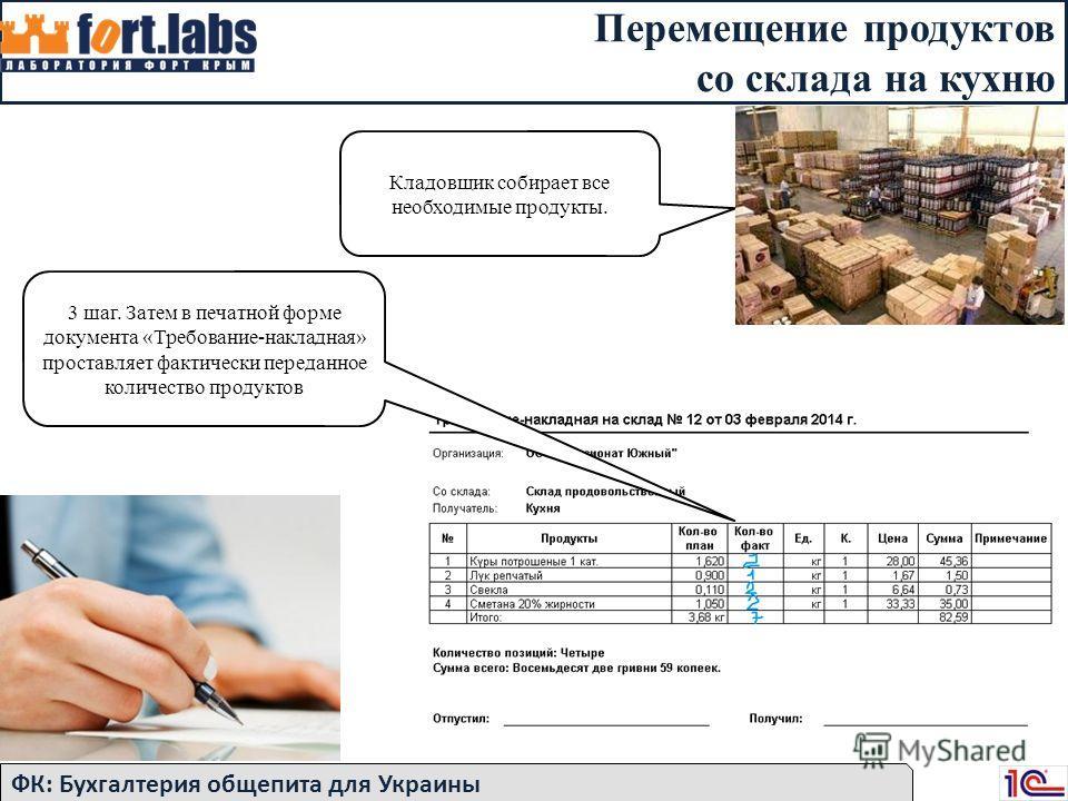 Перемещение продуктов со склада на кухню ФК: Бухгалтерия общепита для Украины Кладовщик собирает все необходимые продукты. 3 шаг. Затем в печатной форме документа «Требование-накладная» проставляет фактически переданное количество продуктов