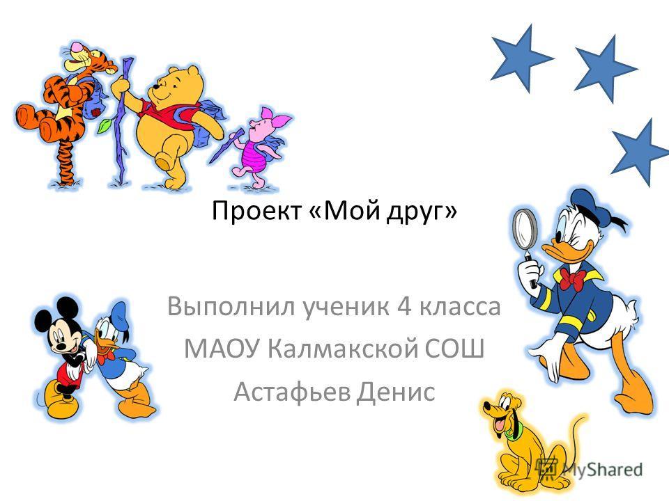 Проект «Мой друг» Выполнил ученик 4 класса МАОУ Калмакской СОШ Астафьев Денис