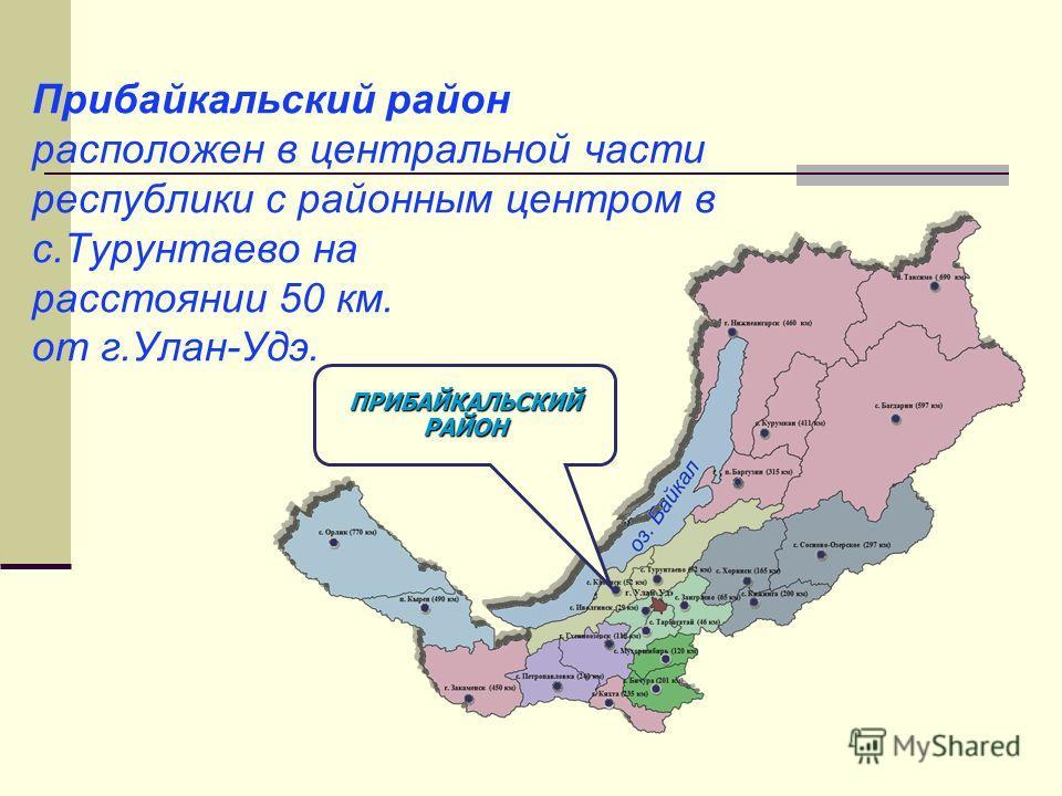 ПРИБАЙКАЛЬСКИЙ РАЙОН Прибайкальский район расположен в центральной части республики с районным центром в с.Турунтаево на расстоянии 50 км. от г.Улан-Удэ.
