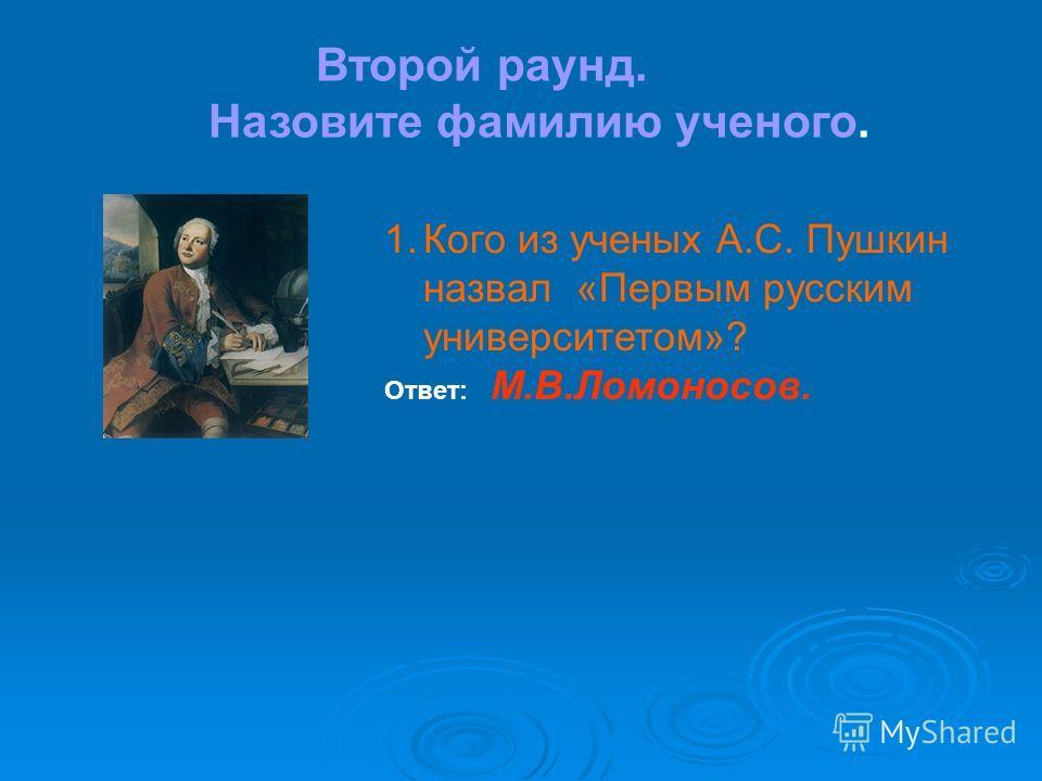 Второй раунд. Назовите фамилию ученого. 1.Кого из ученых А.С. Пушкин назвал «Первым русским университетом»? Ответ: М.В.Ломоносов.