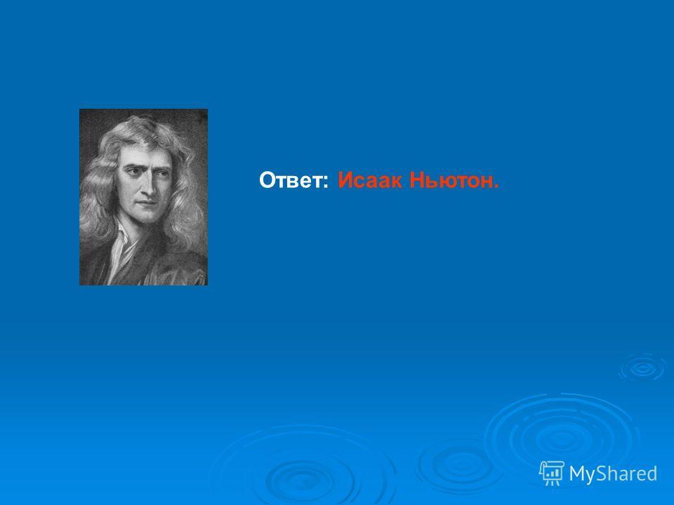 Ответ: Исаак Ньютон.