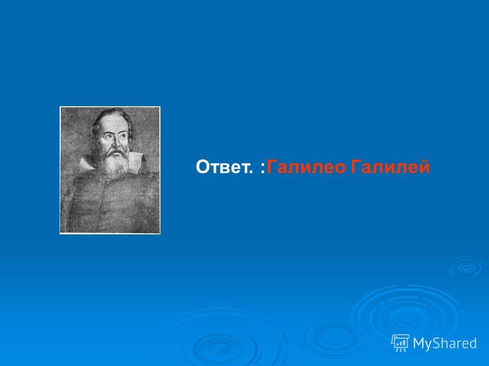 Ответ. :Галилео Галилей