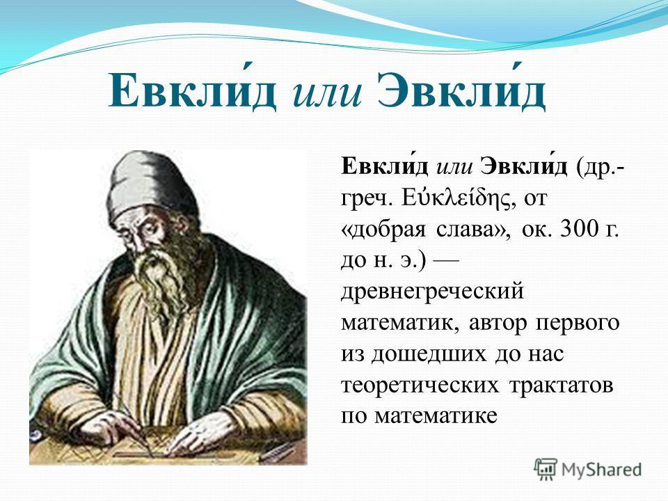 Евкли́д или Эвкли́д Евкли́д или Эвкли́д (др.- греч. Ε κλείδης, от «добрая слава», ок. 300 г. до н. э.) древнегреческий математик, автор первого из дошедших до нас теоретических трактатов по математике
