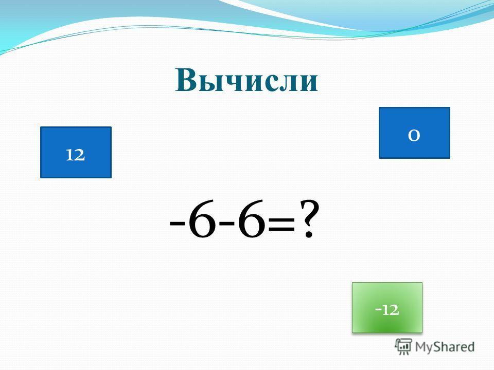 Вычисли -6-6=? 12 0 -12