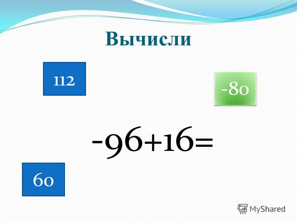 Вычисли -96+16= 112 60 -80
