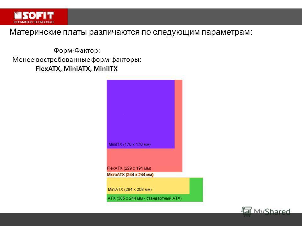 Материнские платы различаются по следующим параметрам: Форм-Фактор: Менее востребованные форм-факторы: FlexATX, MiniATX, MiniITX