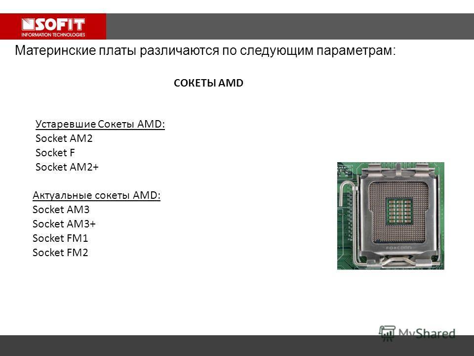 Материнские платы различаются по следующим параметрам: Устаревшие Сокеты AMD: Socket AM2 Socket F Socket AM2+ Актуальные сокеты AMD: Socket AM3 Socket AM3+ Socket FM1 Socket FM2 СОКЕТЫ AMD