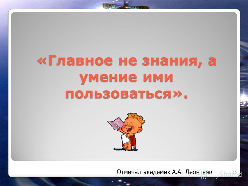 «Главное не знания, а умение ими пользоваться». 25 Отмечал академик А.А. Леонтьев