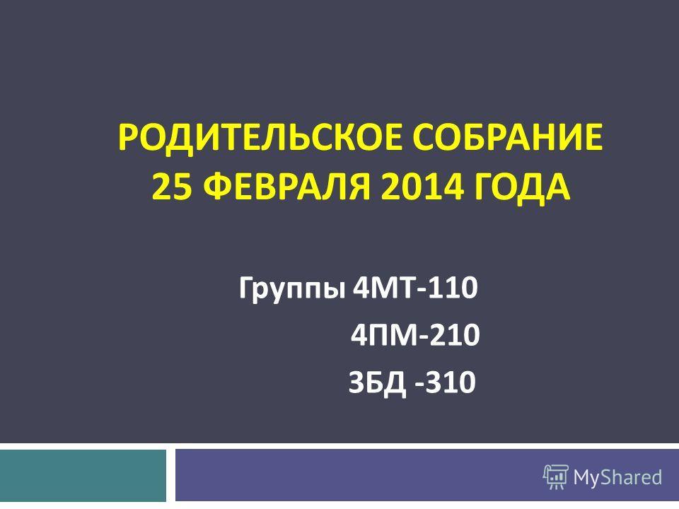 РОДИТЕЛЬСКОЕ СОБРАНИЕ 25 ФЕВРАЛЯ 2014 ГОДА Группы 4 МТ -110 4 ПМ -210 3 БД -310